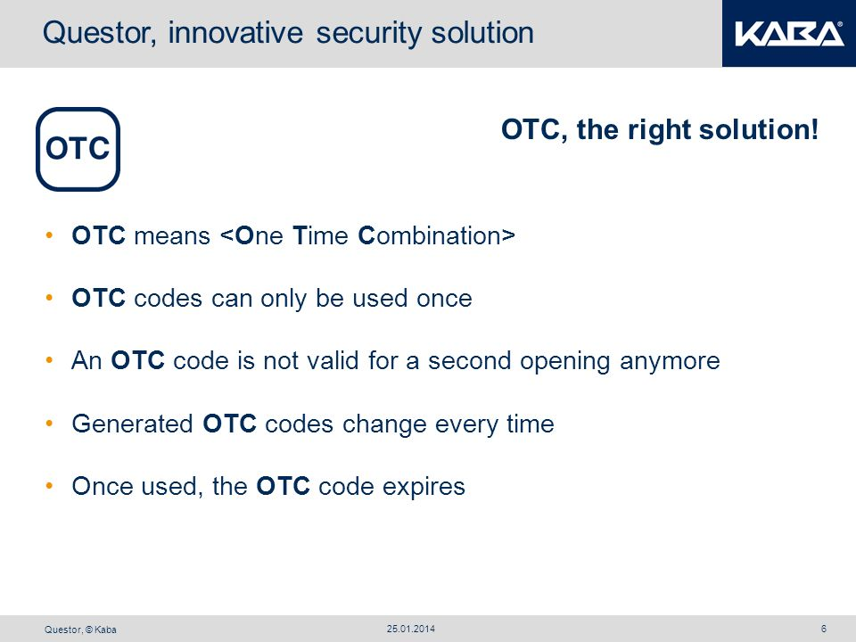 Questor, © Kaba 25.01.20146 OTC, the right solution! OTC means OTC codes can only be used once An OTC code is not valid for a second opening anymore G