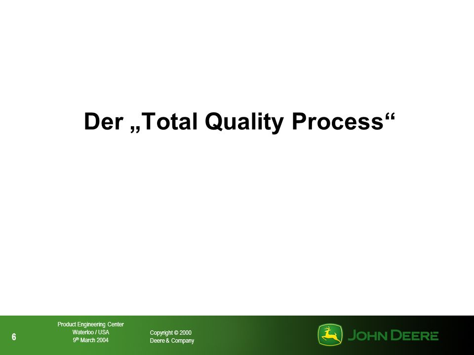 7 7 Copyright © 2000 Deere & Company Product Engineering Center Waterloo / USA 9 th March 2004 7 Enterprise Product Delivery Process Order Fulfillment Process Employee Training & Planning Quality Goals Setting & Review Metrics and Data Analysis FMEA DPAR Control Plan PPAP Supplier Certification Early Supplier Involvement Supplier Strategy AE Specification Reviews Drawing Audit PV&V ISO 9001/14001 Product Audit Pre Delivery Check First Time Yield Internal Process Audit Internal Module Audit External Module Audit Six Sigma Way (Technology) Test Stand Quality Initatives DQ 10 & WWCA PIP Fix As Fails Customer Support Process Customer Acquisition Process Total Quality Process