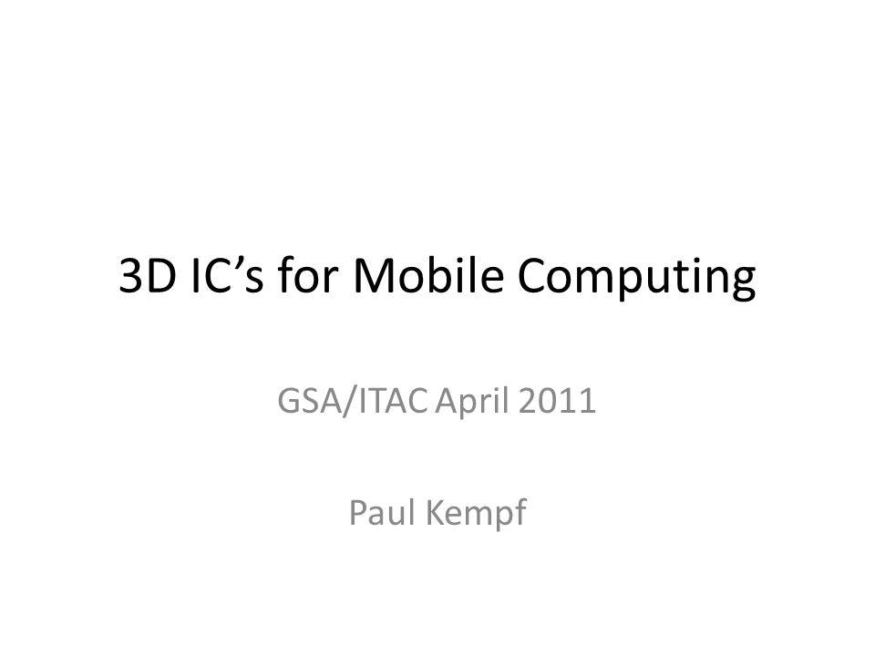 3D ICs for Mobile Computing GSA/ITAC April 2011 Paul Kempf