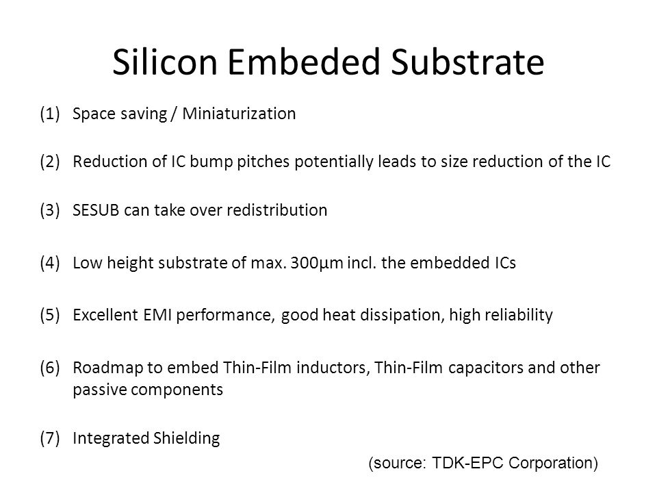 Silicon Embeded Substrate (1)Space saving / Miniaturization (2)Reduction of IC bump pitches potentially leads to size reduction of the IC (3)SESUB can