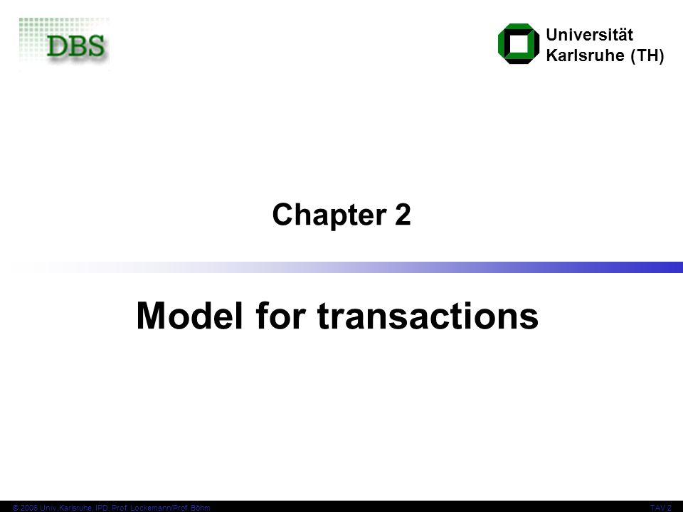 Universität Karlsruhe (TH) © 2006 Univ,Karlsruhe, IPD, Prof. Lockemann/Prof. BöhmTAV 2 Chapter 2 Model for transactions