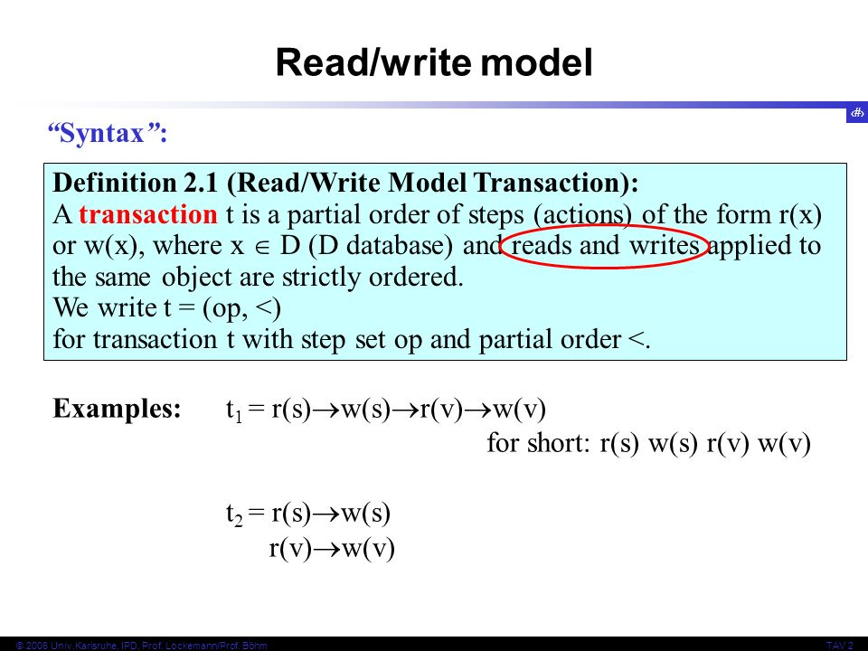 3 © 2006 Univ,Karlsruhe, IPD, Prof. Lockemann/Prof. BöhmTAV 2 Read/write model Definition 2.1 (Read/Write Model Transaction): A transaction t is a par