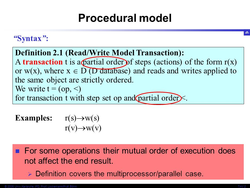 8 © 2006 Univ,Karlsruhe, IPD, Prof. Lockemann/Prof. BöhmTAV 2 Procedural model Definition 2.1 (Read/Write Model Transaction): A transaction t is a par