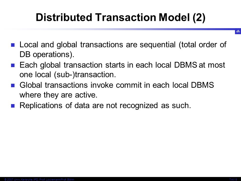 15 © 2007 Univ,Karlsruhe, IPD, Prof. Lockemann/Prof. BöhmTAV 9 Distributed Transaction Model (2) Local and global transactions are sequential (total o