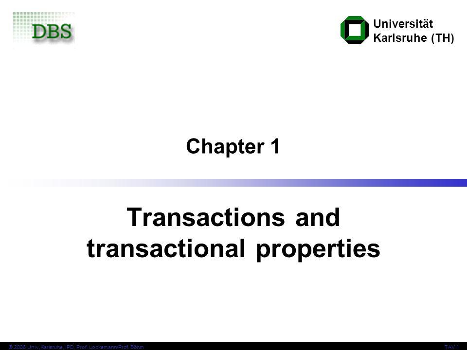 Universität Karlsruhe (TH) © 2006 Univ,Karlsruhe, IPD, Prof. Lockemann/Prof. BöhmTAV 1 Chapter 1 Transactions and transactional properties
