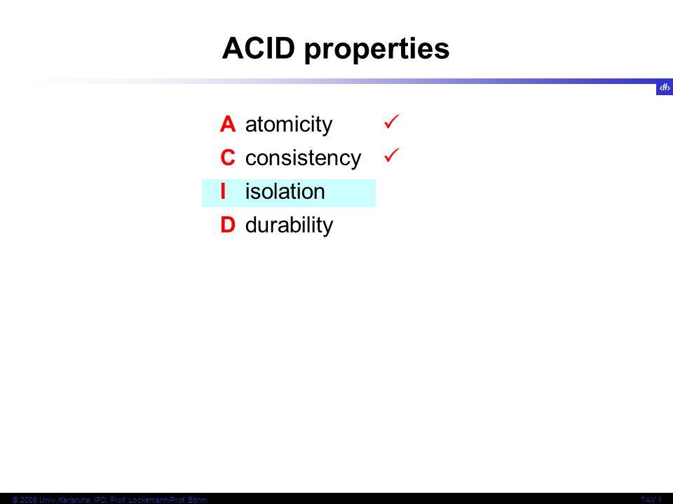 16 © 2006 Univ,Karlsruhe, IPD, Prof. Lockemann/Prof. BöhmTAV 1 ACID properties Aatomicity Cconsistency Iisolation Ddurability