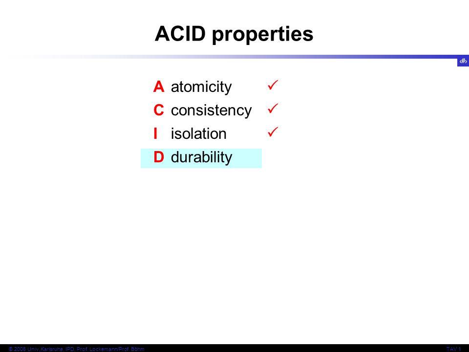 19 © 2006 Univ,Karlsruhe, IPD, Prof. Lockemann/Prof. BöhmTAV 1 ACID properties Aatomicity Cconsistency Iisolation Ddurability