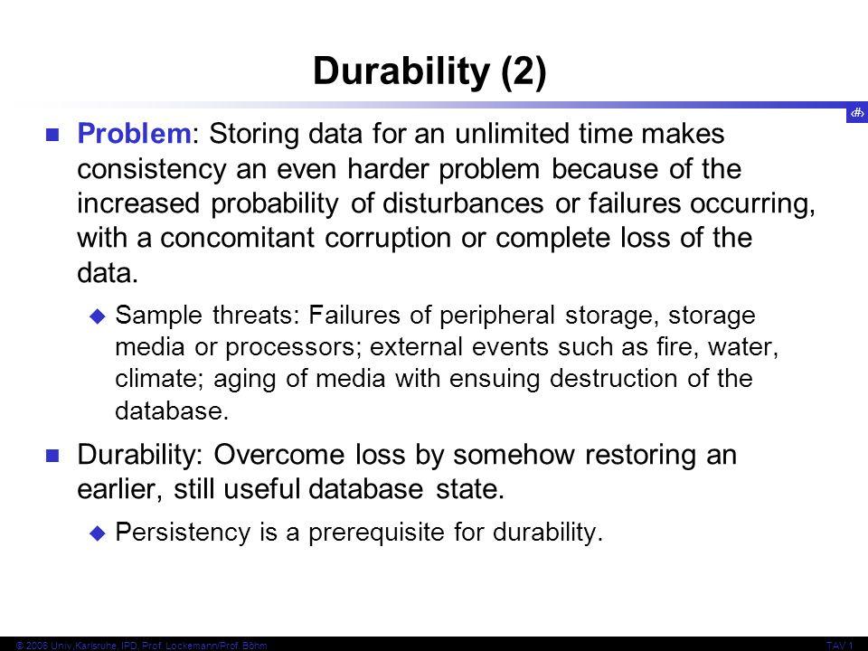 21 © 2006 Univ,Karlsruhe, IPD, Prof. Lockemann/Prof. BöhmTAV 1 Durability (2) Problem: Storing data for an unlimited time makes consistency an even ha