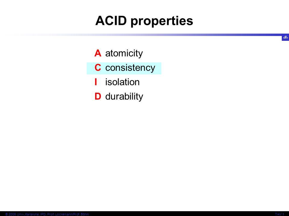 8 © 2006 Univ,Karlsruhe, IPD, Prof. Lockemann/Prof. BöhmTAV 1 ACID properties Aatomicity Cconsistency Iisolation Ddurability