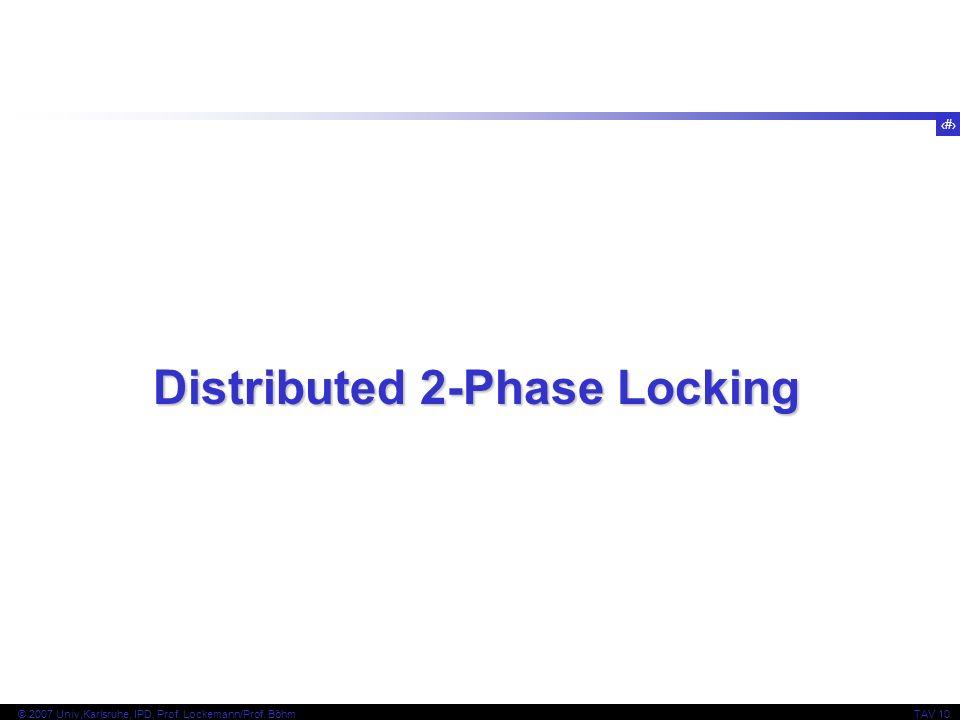 14 © 2007 Univ,Karlsruhe, IPD, Prof. Lockemann/Prof. BöhmTAV 10 Distributed 2-Phase Locking