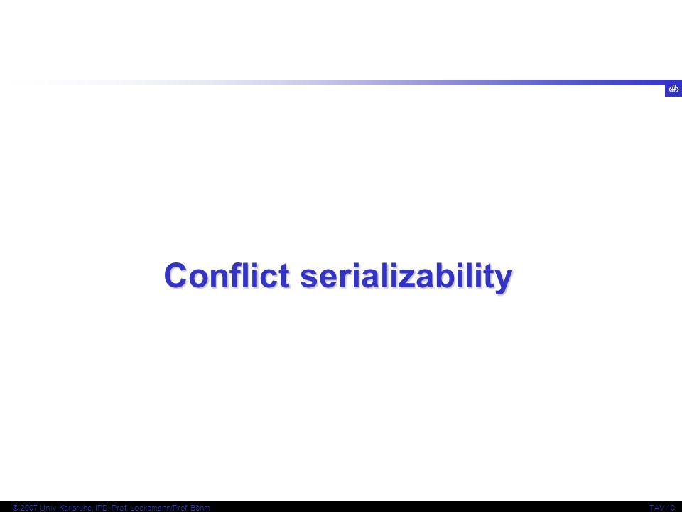 2 © 2007 Univ,Karlsruhe, IPD, Prof. Lockemann/Prof. BöhmTAV 10 Conflict serializability