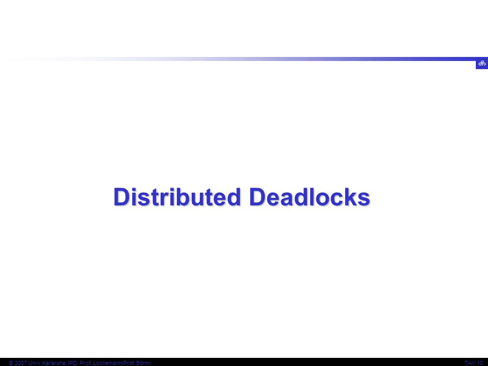 26 © 2007 Univ,Karlsruhe, IPD, Prof. Lockemann/Prof. BöhmTAV 10 Distributed Deadlocks