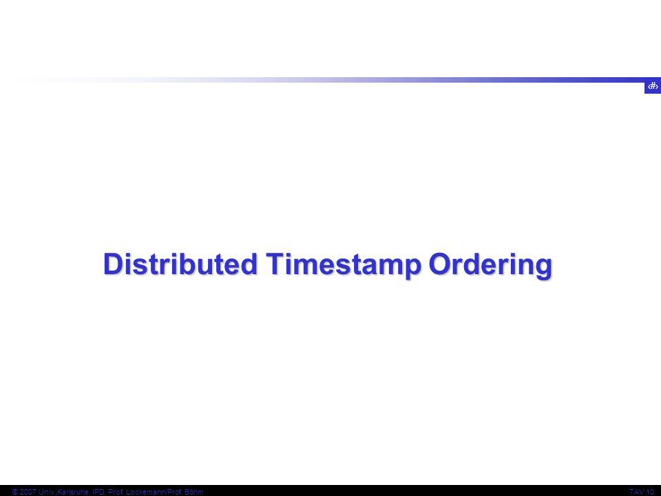 31 © 2007 Univ,Karlsruhe, IPD, Prof. Lockemann/Prof. BöhmTAV 10 Distributed Timestamp Ordering
