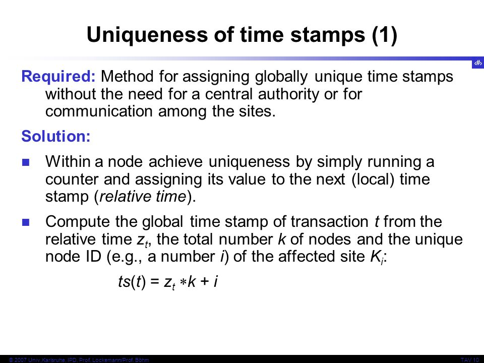 33 © 2007 Univ,Karlsruhe, IPD, Prof. Lockemann/Prof. BöhmTAV 10 Uniqueness of time stamps (1) Required: Method for assigning globally unique time stam
