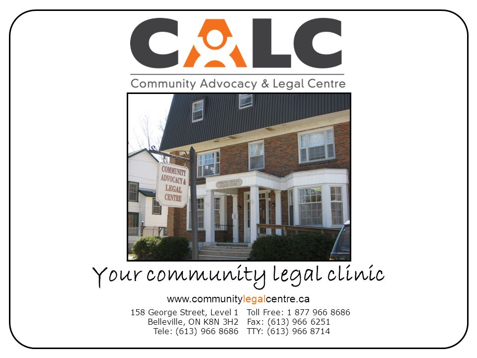 Your community legal clinic 158 George Street, Level 1 Belleville, ON K8N 3H2 Tele: (613) 966 8686 Toll Free: 1 877 966 8686 Fax: (613) 966 6251 TTY: (613) 966 8714 www.communitylegalcentre.ca