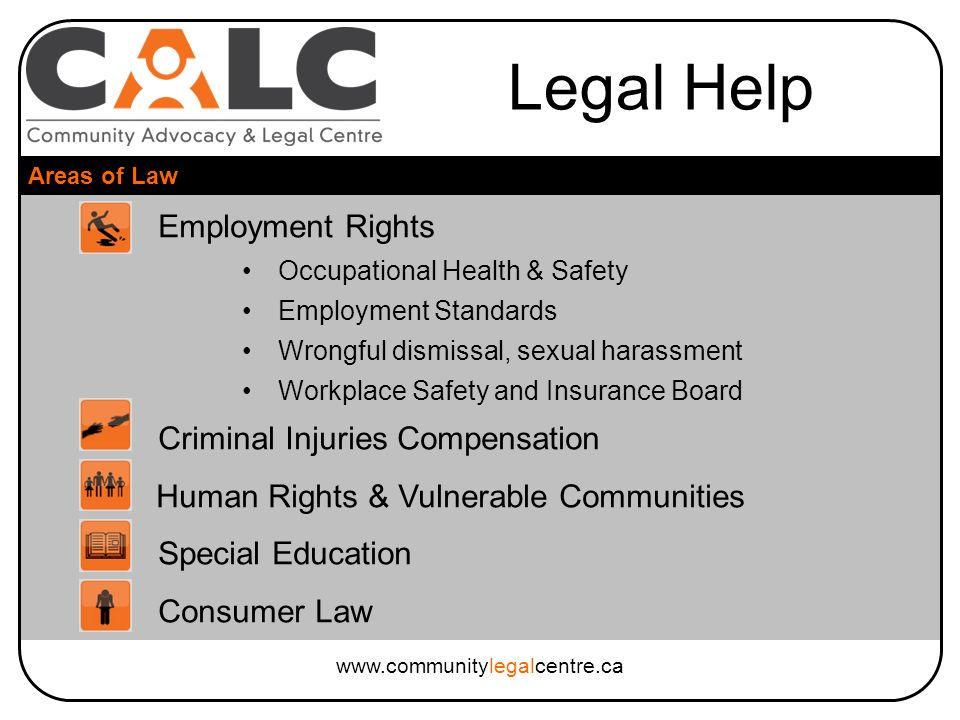 Legal Help Areas of Law www.communitylegalcentre.ca Employment Rights Occupational Health & Safety Employment Standards Wrongful dismissal, sexual harassment Workplace Safety and Insurance Board Criminal Injuries Compensation Human Rights & Vulnerable Communities Special Education Consumer Law