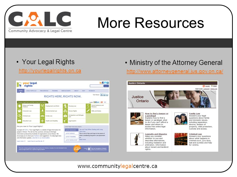 www.communitylegalcentre.ca Your Legal Rights Ministry of the Attorney General http://yourlegalrights.on.ca http://www.attorneygeneral.jus.gov.on.ca/ More Resources