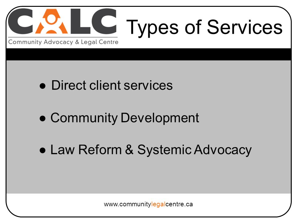Direct client services Community Development Law Reform & Systemic Advocacy Types of Services www.communitylegalcentre.ca