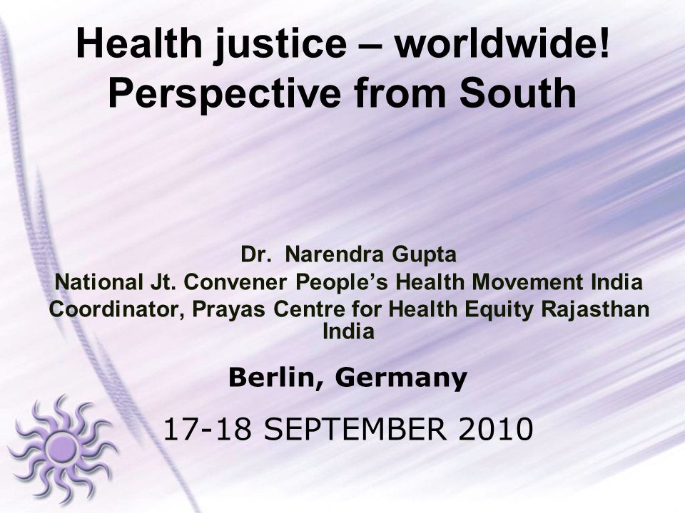 Health justice – worldwide! Perspective from South Dr. Narendra Gupta National Jt. Convener Peoples Health Movement India Coordinator, Prayas Centre f