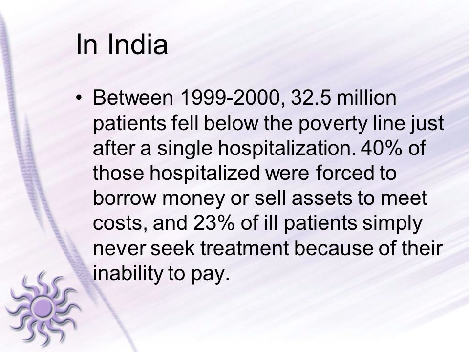 In India Between 1999-2000, 32.5 million patients fell below the poverty line just after a single hospitalization. 40% of those hospitalized were forc