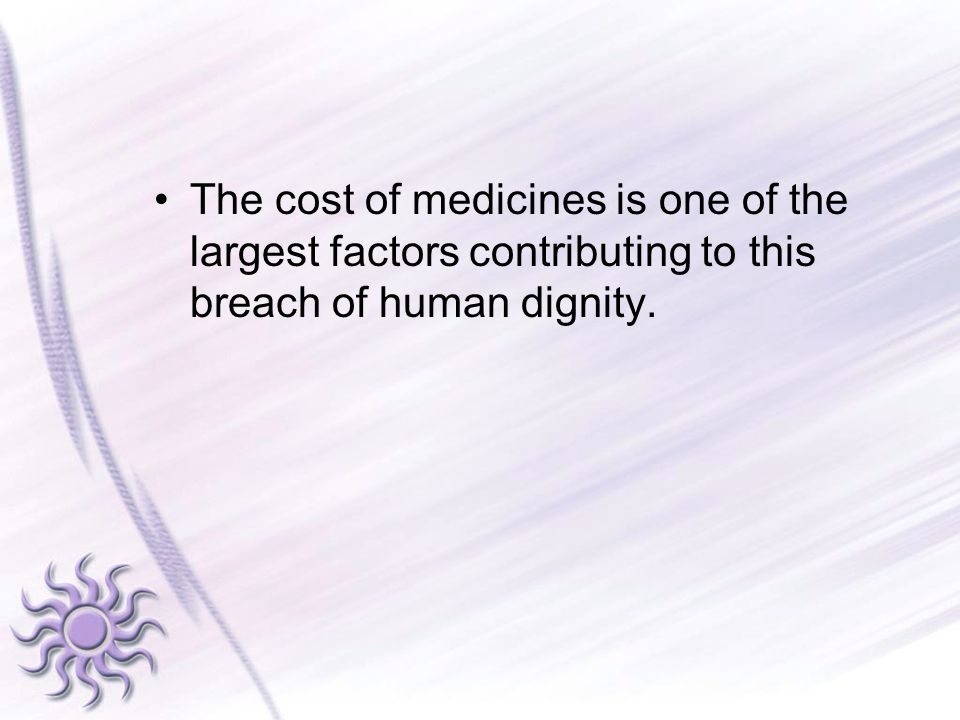 The cost of medicines is one of the largest factors contributing to this breach of human dignity.