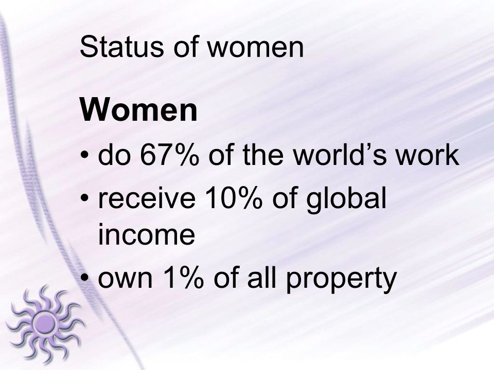 Status of women Women do 67% of the worlds work receive 10% of global income own 1% of all property