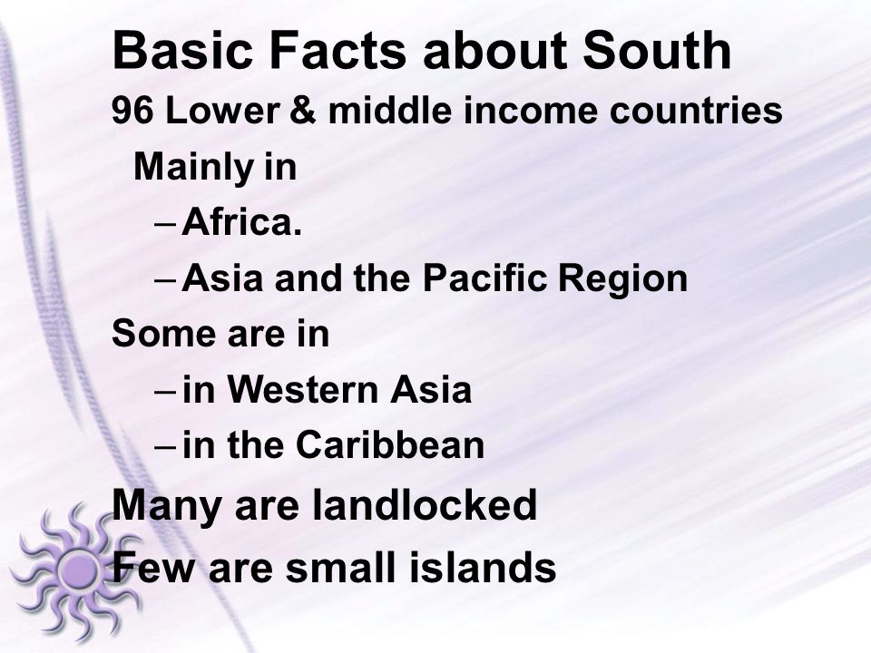 Basic Facts about South 96 Lower & middle income countries Mainly in –Africa. –Asia and the Pacific Region Some are in –in Western Asia –in the Caribb