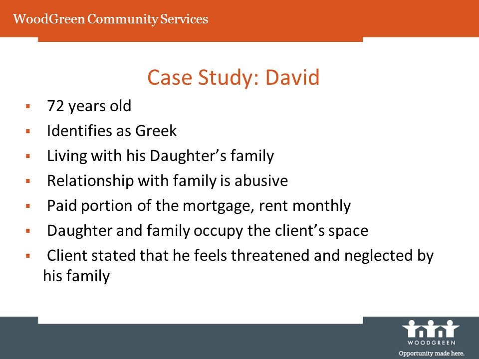 Case Study: David 72 years old Identifies as Greek Living with his Daughters family Relationship with family is abusive Paid portion of the mortgage,