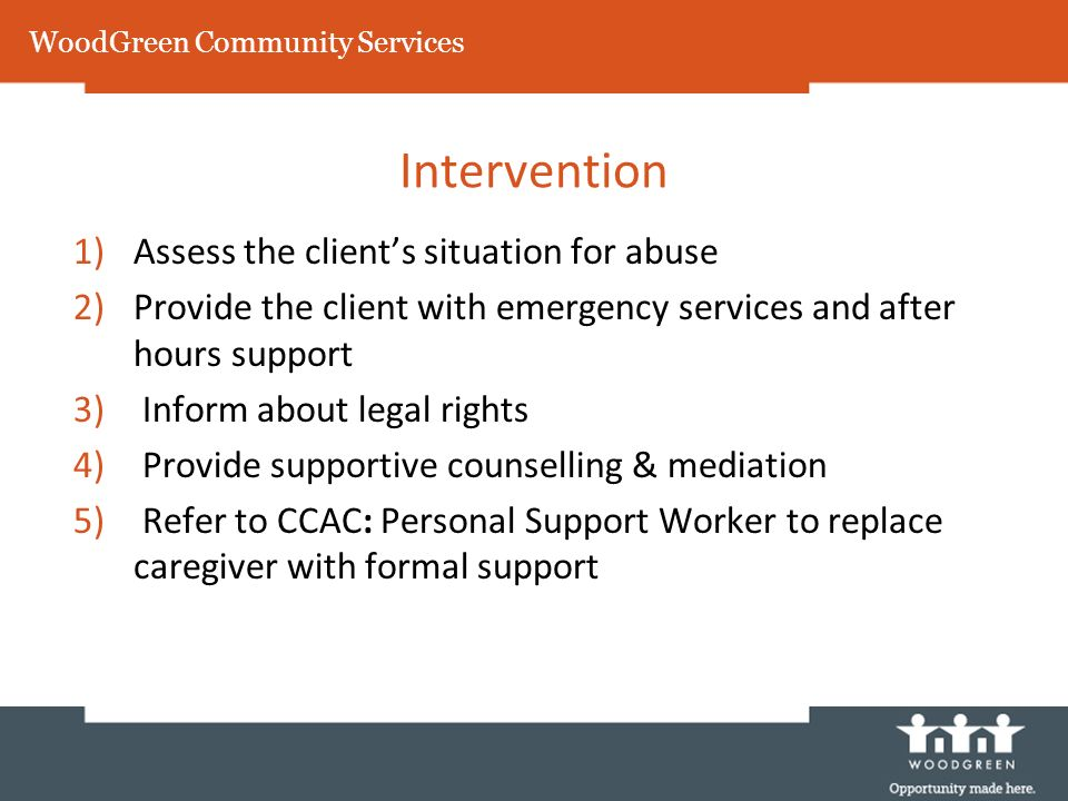 WoodGreen Community Services Intervention 1)Assess the clients situation for abuse 2)Provide the client with emergency services and after hours support 3) Inform about legal rights 4) Provide supportive counselling & mediation 5) Refer to CCAC: Personal Support Worker to replace caregiver with formal support