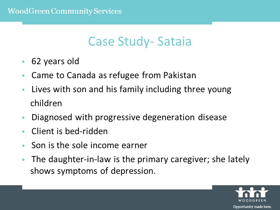 62 years old Came to Canada as refugee from Pakistan Lives with son and his family including three young children Diagnosed with progressive degeneration disease Client is bed-ridden Son is the sole income earner The daughter-in-law is the primary caregiver; she lately shows symptoms of depression.