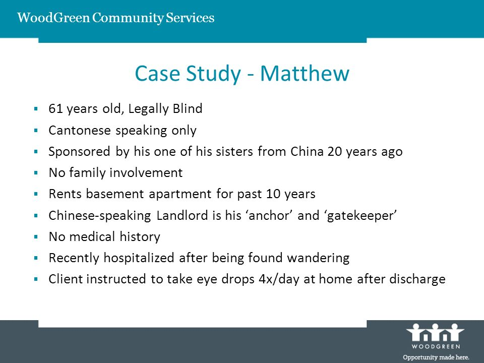 WoodGreen Community Services Case Study - Matthew 61 years old, Legally Blind Cantonese speaking only Sponsored by his one of his sisters from China 20 years ago No family involvement Rents basement apartment for past 10 years Chinese-speaking Landlord is his anchor and gatekeeper No medical history Recently hospitalized after being found wandering Client instructed to take eye drops 4x/day at home after discharge