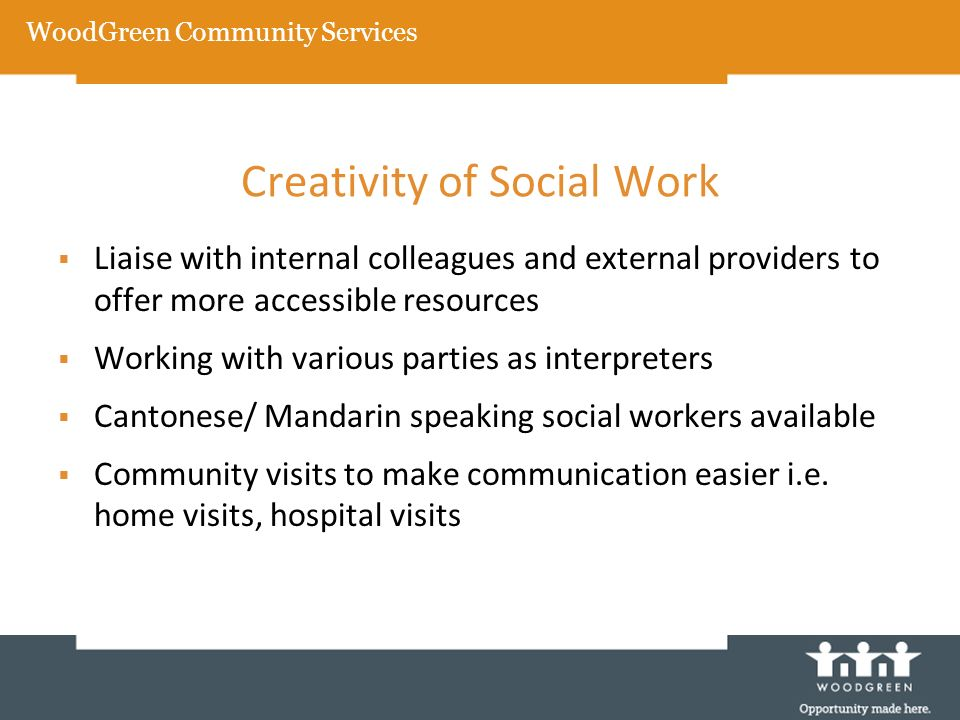Creativity of Social Work Liaise with internal colleagues and external providers to offer more accessible resources Working with various parties as in