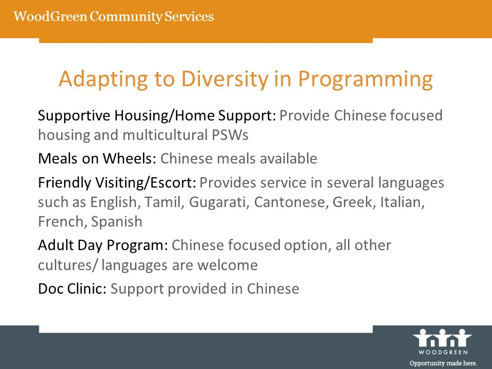 Adapting to Diversity in Programming Supportive Housing/Home Support: Provide Chinese focused housing and multicultural PSWs Meals on Wheels: Chinese meals available Friendly Visiting/Escort: Provides service in several languages such as English, Tamil, Gugarati, Cantonese, Greek, Italian, French, Spanish Adult Day Program: Chinese focused option, all other cultures/ languages are welcome Doc Clinic: Support provided in Chinese