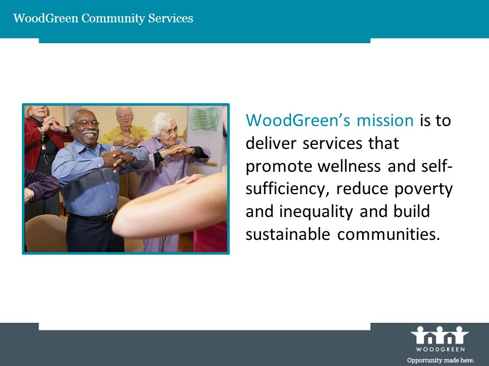 WoodGreen Community Services WoodGreens mission is to deliver services that promote wellness and self- sufficiency, reduce poverty and inequality and build sustainable communities.