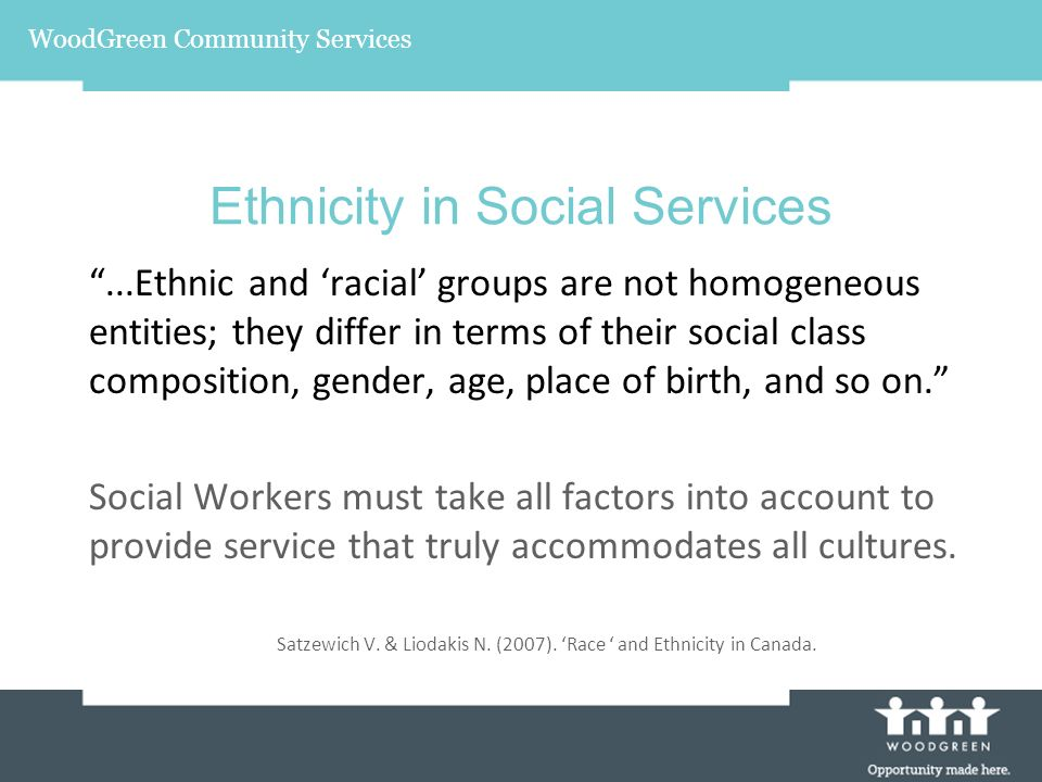 WoodGreen Community Services Ethnicity in Social Services...Ethnic and racial groups are not homogeneous entities; they differ in terms of their social class composition, gender, age, place of birth, and so on.