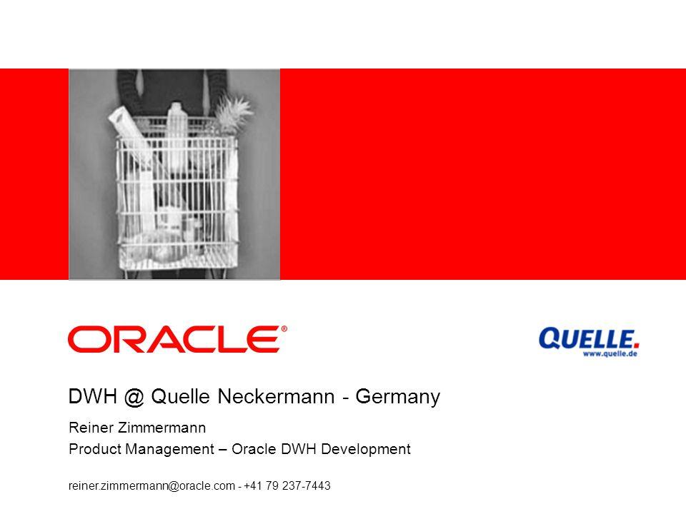 DWH @ Quelle Neckermann - Germany Reiner Zimmermann Product Management – Oracle DWH Development reiner.zimmermann@oracle.com - +41 79 237-7443