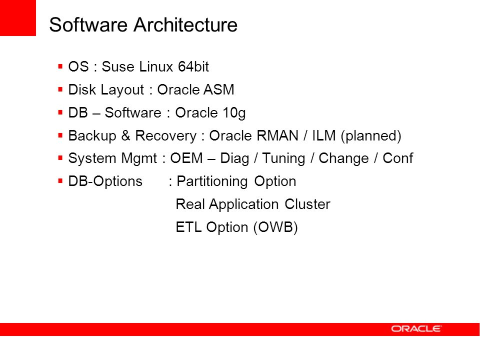 Software Architecture OS : Suse Linux 64bit Disk Layout : Oracle ASM DB – Software : Oracle 10g Backup & Recovery : Oracle RMAN / ILM (planned) System