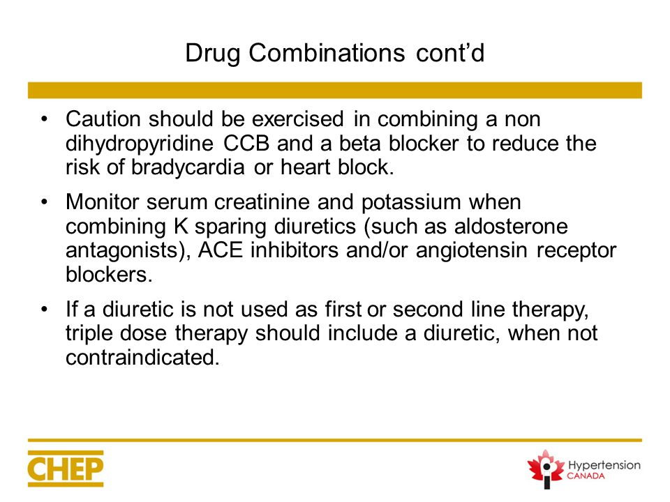 Drug Combinations contd Caution should be exercised in combining a non dihydropyridine CCB and a beta blocker to reduce the risk of bradycardia or hea