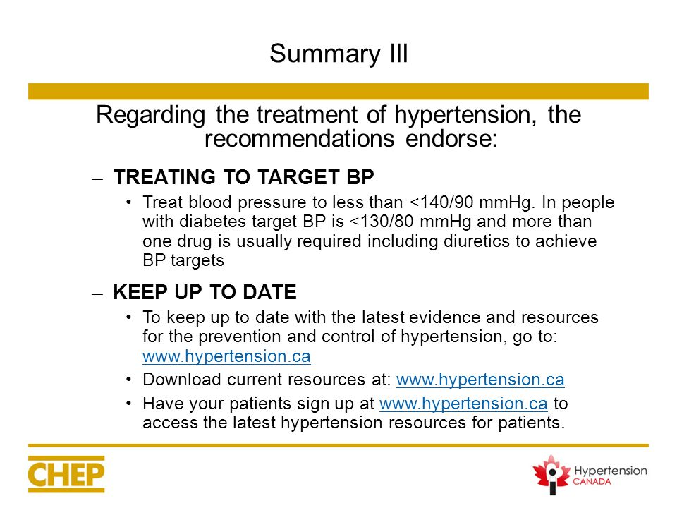 Summary III Regarding the treatment of hypertension, the recommendations endorse: –TREATING TO TARGET BP Treat blood pressure to less than <140/90 mmH