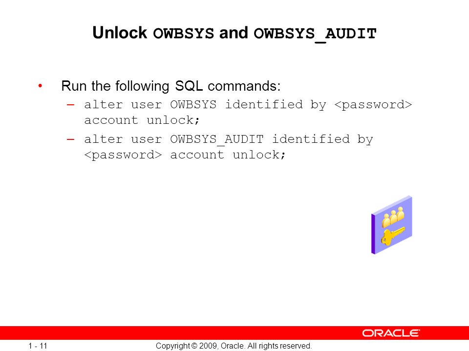 Copyright © 2009, Oracle. All rights reserved. 1 - 11 Unlock OWBSYS and OWBSYS_AUDIT Run the following SQL commands: – alter user OWBSYS identified by