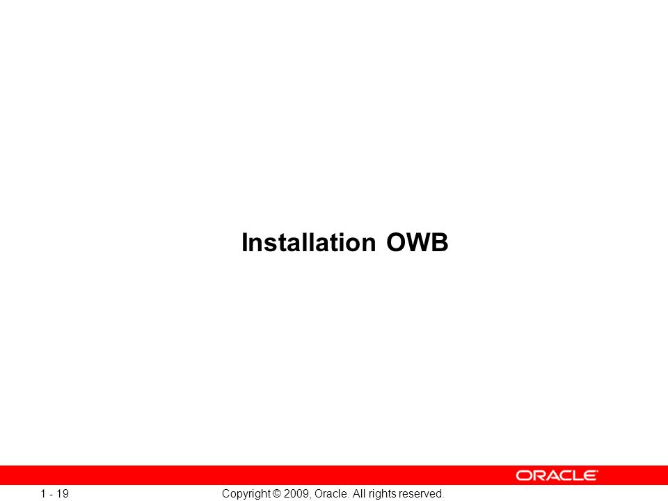 Copyright © 2009, Oracle. All rights reserved. 1 - 19 Installation OWB