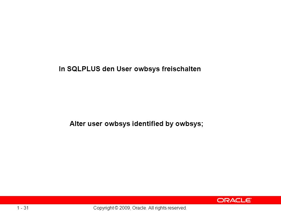 Copyright © 2009, Oracle. All rights reserved. 1 - 31 Alter user owbsys identified by owbsys; In SQLPLUS den User owbsys freischalten