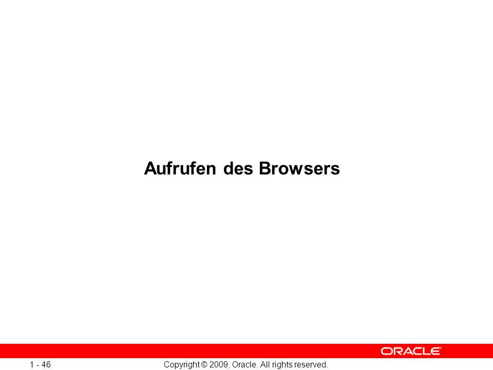 Copyright © 2009, Oracle. All rights reserved. 1 - 46 Aufrufen des Browsers