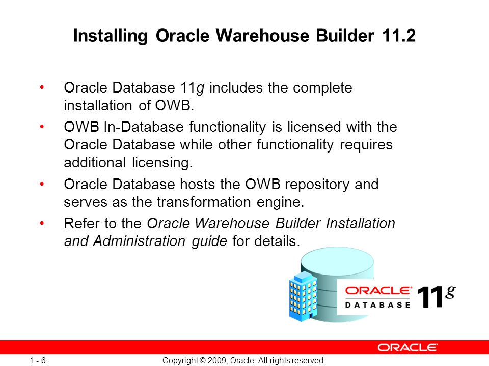 Copyright © 2009, Oracle. All rights reserved. 1 - 6 Installing Oracle Warehouse Builder 11.2 Oracle Database 11g includes the complete installation o