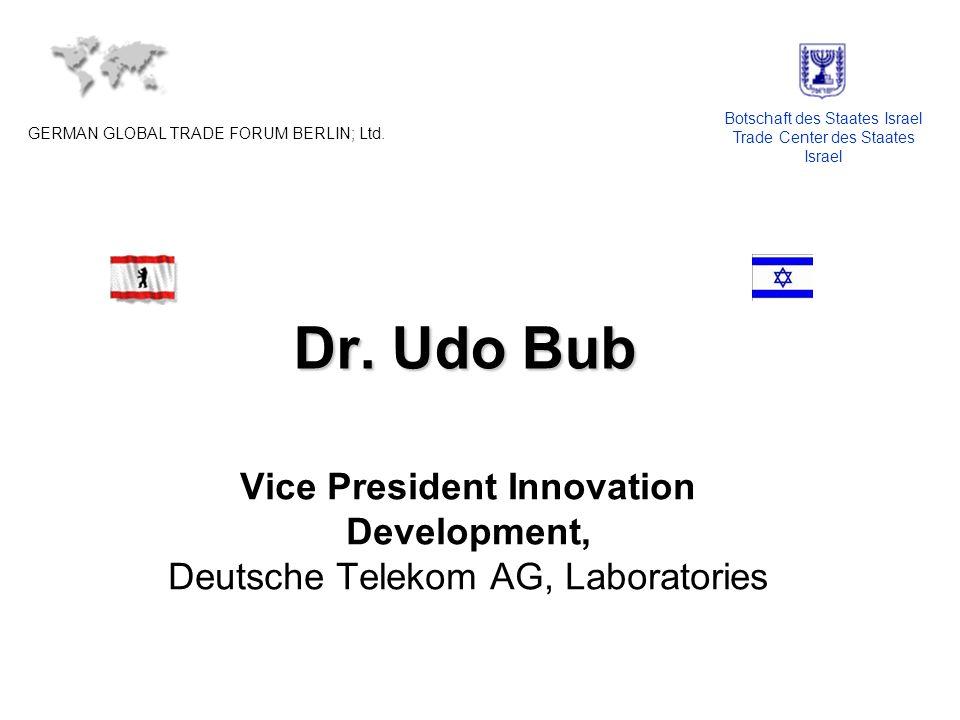 Dr. Udo Bub Vice President Innovation Development, Deutsche Telekom AG, Laboratories GERMAN GLOBAL TRADE FORUM BERLIN; Ltd. Botschaft des Staates Isra