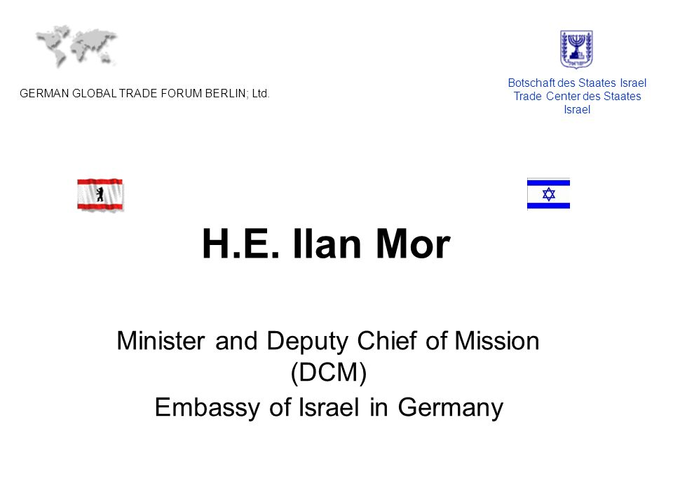 H.E. Ilan Mor Minister and Deputy Chief of Mission (DCM) Embassy of Israel in Germany GERMAN GLOBAL TRADE FORUM BERLIN; Ltd. Botschaft des Staates Isr