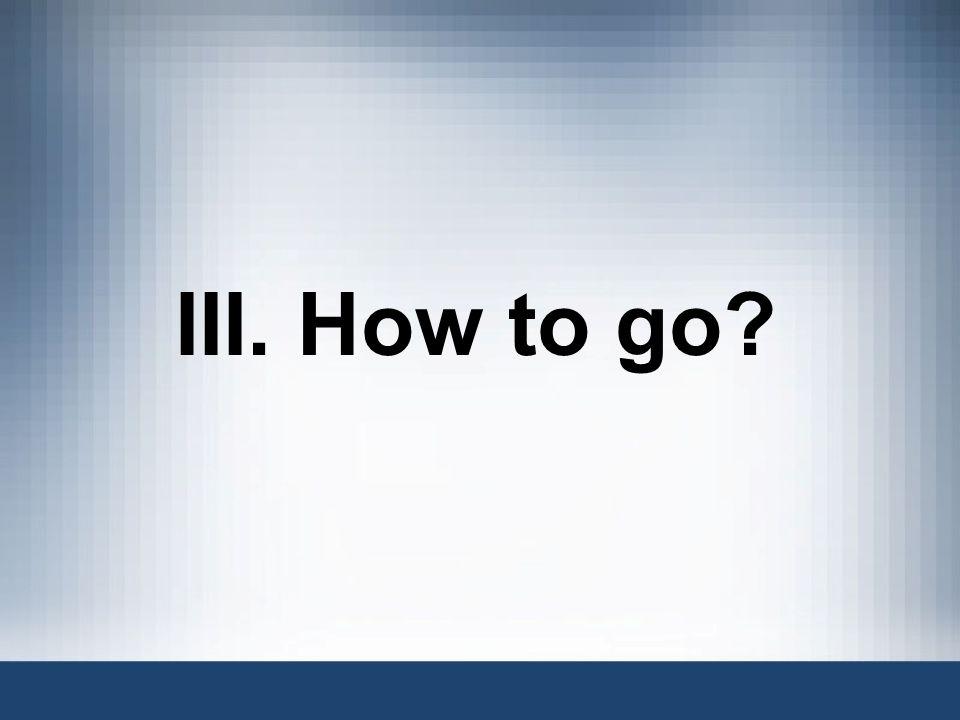 III. How to go?