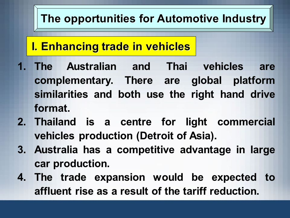 The opportunities for Automotive Industry I. Enhancing trade in vehicles 1.The Australian and Thai vehicles are complementary. There are global platfo