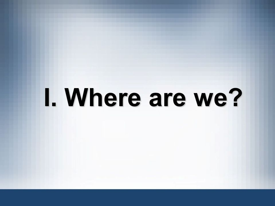I. Where are we?