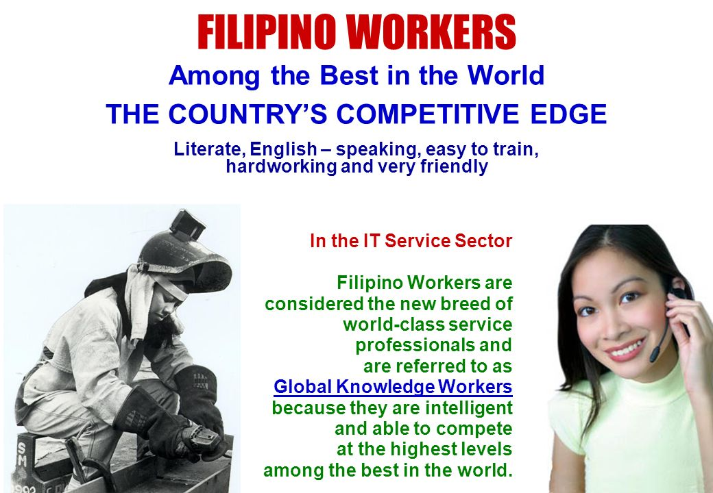 Literate, English – speaking, easy to train, hardworking and very friendly FILIPINO WORKERS Among the Best in the World THE COUNTRYS COMPETITIVE EDGE